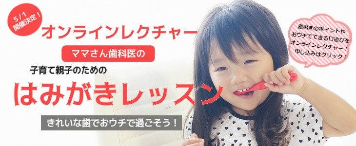 オンラインレクチャー「子育て親子のためのはみがきレッスン(1歳~2歳対象)」キャンセル待ち @ スマホやパソコンからの参加となります